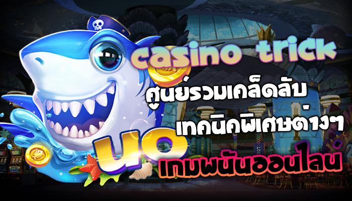 Casino Trik ศูนย์รวมเคล็ดลับเทคนิคพิเศษต่างๆ ของเกมพนันออนไลน์