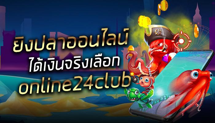 ยิงปลาออนไลน์ ได้เงินจริงเลือก online24club