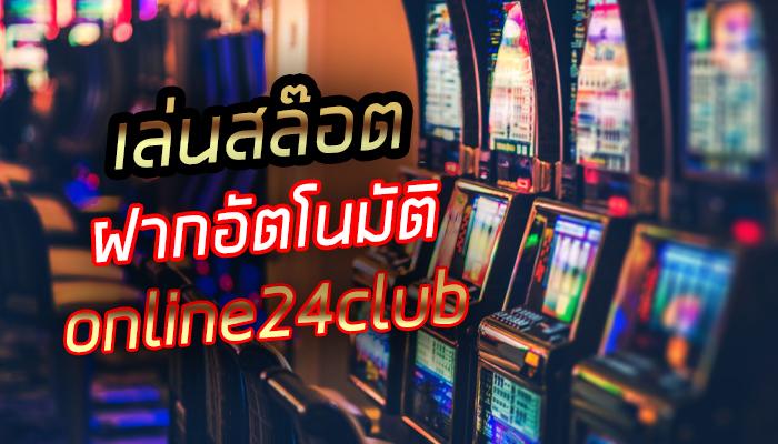 เล่นสล๊อตฝากอัตโนมัต online24club